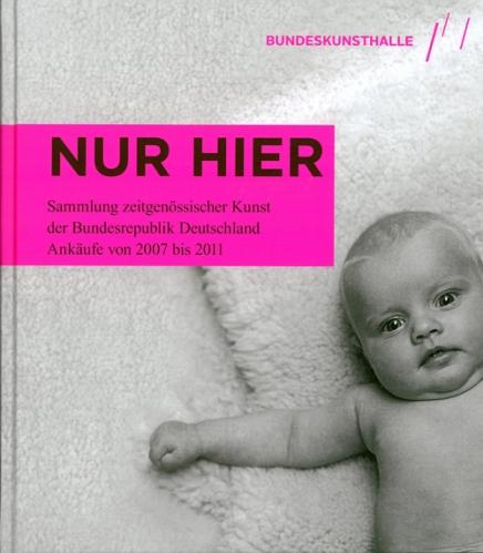 Ausstellungskatalog | Nur hier. Sammlung zeitgenössischer Kunst der Bundesrepublik Deutschland. Ankäufe von 2007 bis 2011