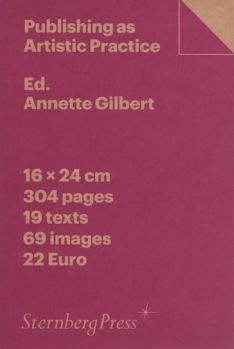 Annette Gilbert: Publishing As Artistic Practice, Sternberg Press, Berlin 2016