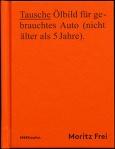 Moritz Frei, Tausche Ölbild für gebrauchtes Auto (nicht mehr als 5 Jahre), MK Verlag 2014
