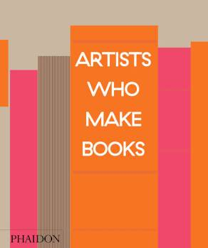 Andrew Roth / Philip E. Aarons / Claire Lehmann (Eds.), Artists Who Make Books, Phaidon, London 2017